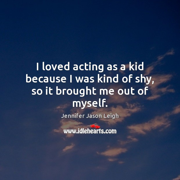 I loved acting as a kid because I was kind of shy, so it brought me out of myself. Image