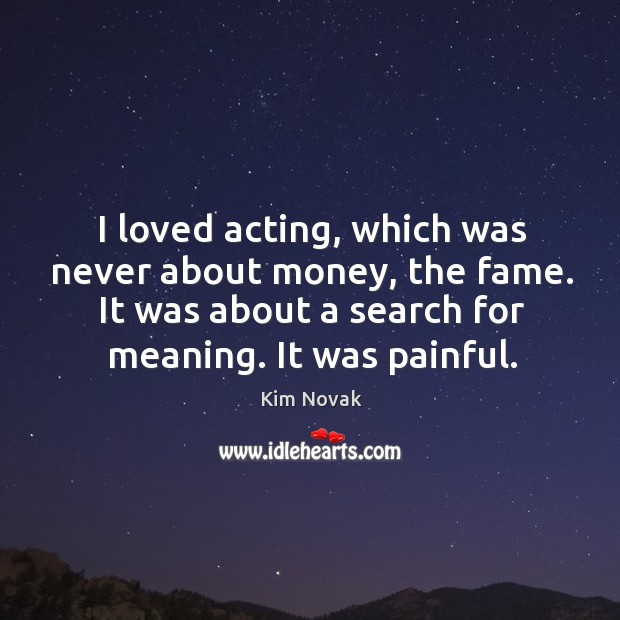I loved acting, which was never about money, the fame. It was about a search for meaning. It was painful. Kim Novak Picture Quote