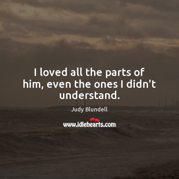I loved all the parts of him, even the ones I didn't understand. Judy Blundell Picture Quote