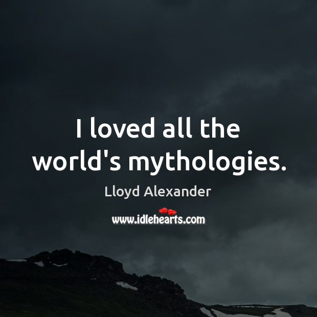 I loved all the world's mythologies. Lloyd Alexander Picture Quote