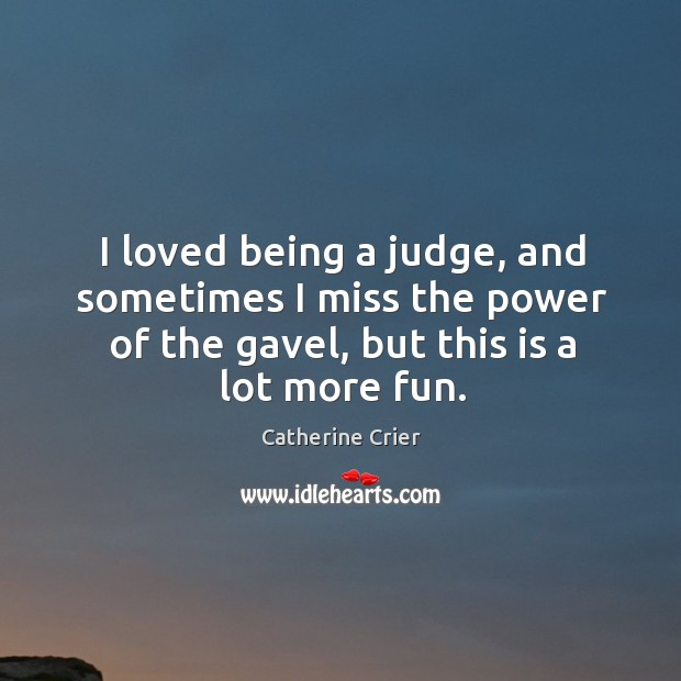 Image, I loved being a judge, and sometimes I miss the power of the gavel, but this is a lot more fun.