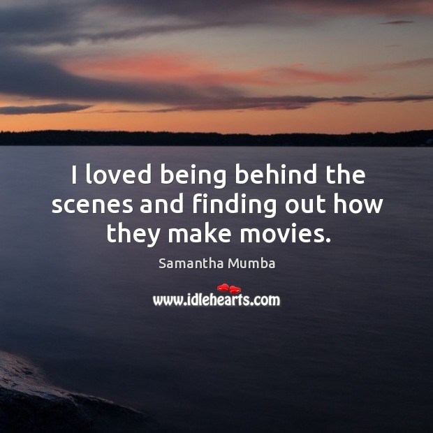 I loved being behind the scenes and finding out how they make movies. Samantha Mumba Picture Quote