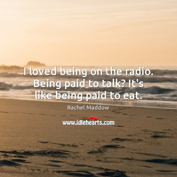 I loved being on the radio. Being paid to talk? It's like being paid to eat. Rachel Maddow Picture Quote