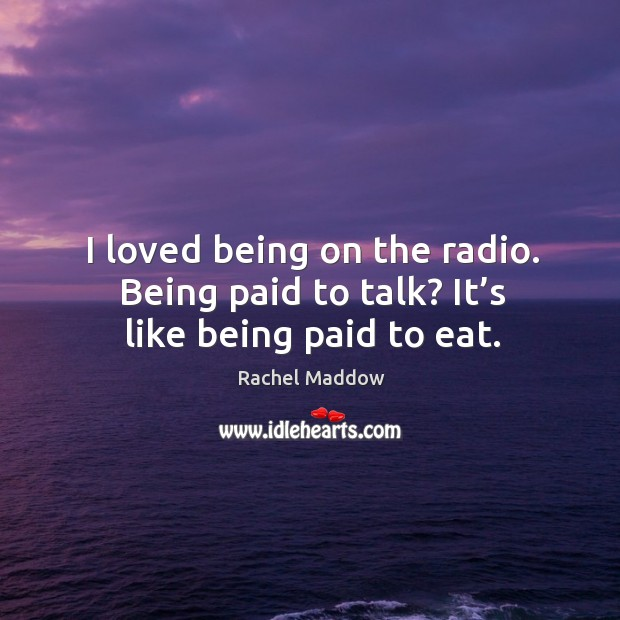 I loved being on the radio. Being paid to talk? it's like being paid to eat. Image