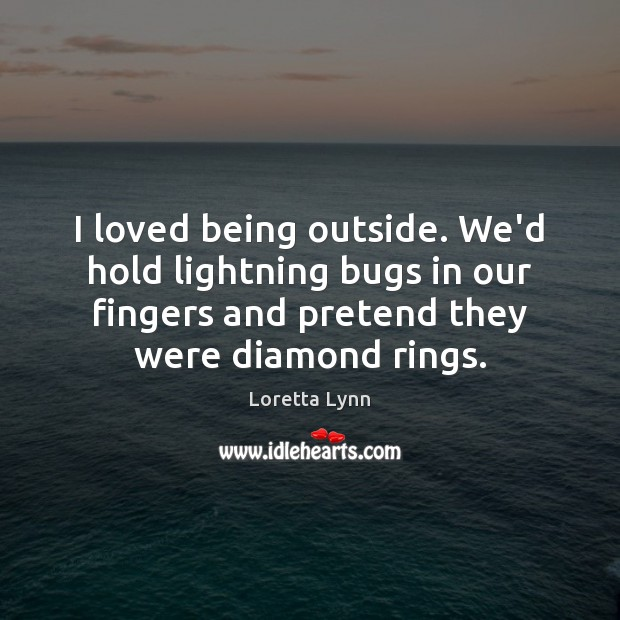 I loved being outside. We'd hold lightning bugs in our fingers and Loretta Lynn Picture Quote