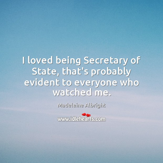 I loved being Secretary of State, that's probably evident to everyone who watched me. Madeleine Albright Picture Quote