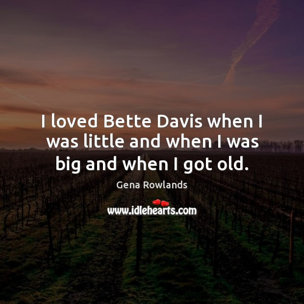 I loved Bette Davis when I was little and when I was big and when I got old. Gena Rowlands Picture Quote