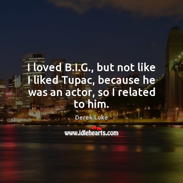 I loved B.I.G., but not like I liked Tupac, because he was an actor, so I related to him. Derek Luke Picture Quote