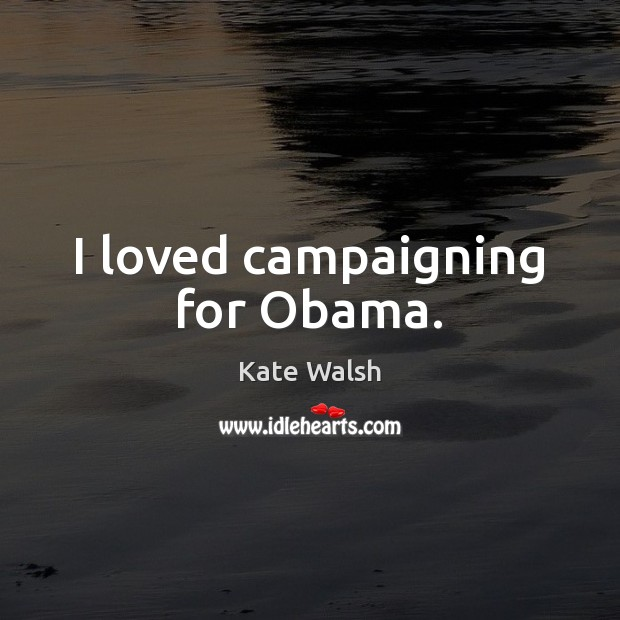 I loved campaigning for Obama. Kate Walsh Picture Quote