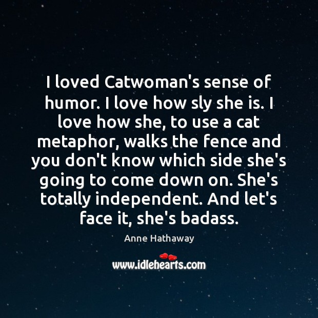 I loved Catwoman's sense of humor. I love how sly she is. Anne Hathaway Picture Quote