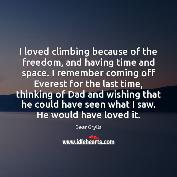 I loved climbing because of the freedom, and having time and space. Bear Grylls Picture Quote