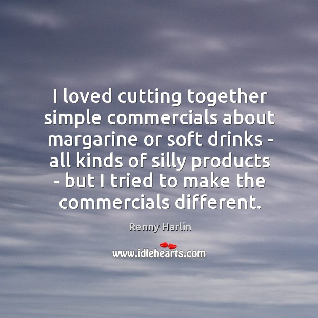 I loved cutting together simple commercials about margarine or soft drinks – Renny Harlin Picture Quote