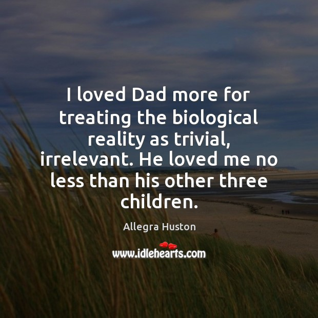 I loved Dad more for treating the biological reality as trivial, irrelevant. Image