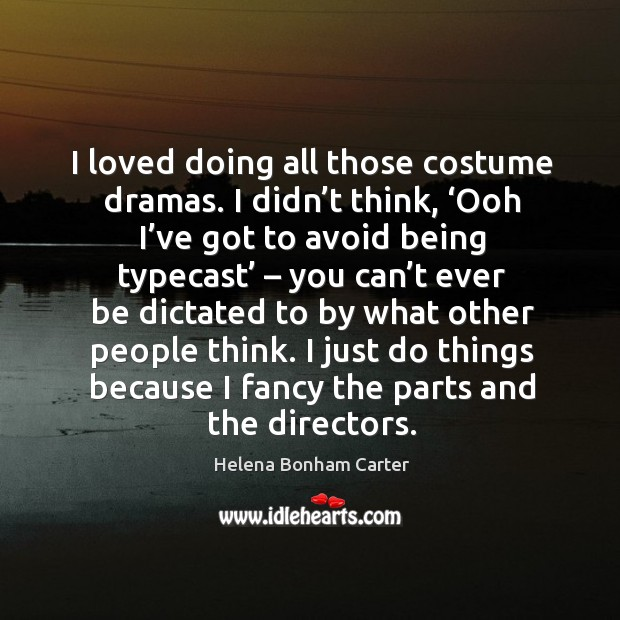 I loved doing all those costume dramas. I didn't think, 'ooh I've got to avoid being typecast Image