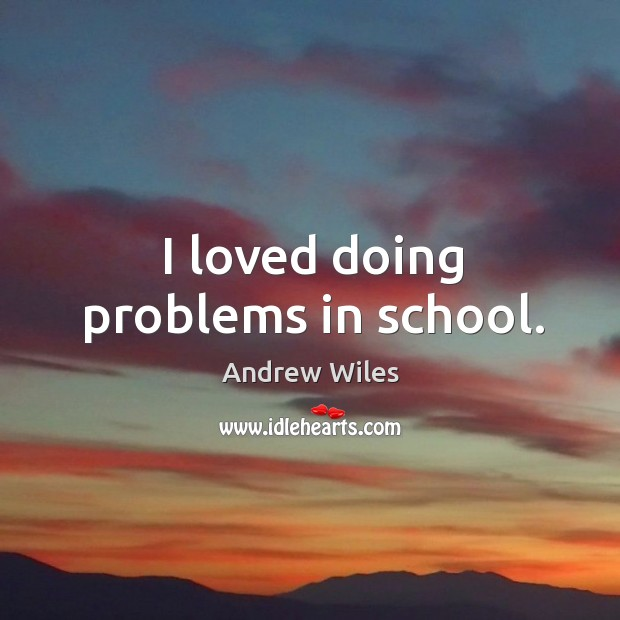 I loved doing problems in school. Andrew Wiles Picture Quote