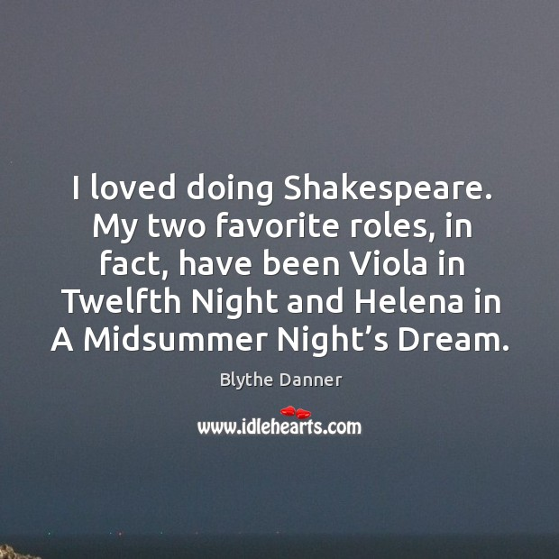 I loved doing shakespeare. My two favorite roles, in fact, have been viola in twelfth night Blythe Danner Picture Quote