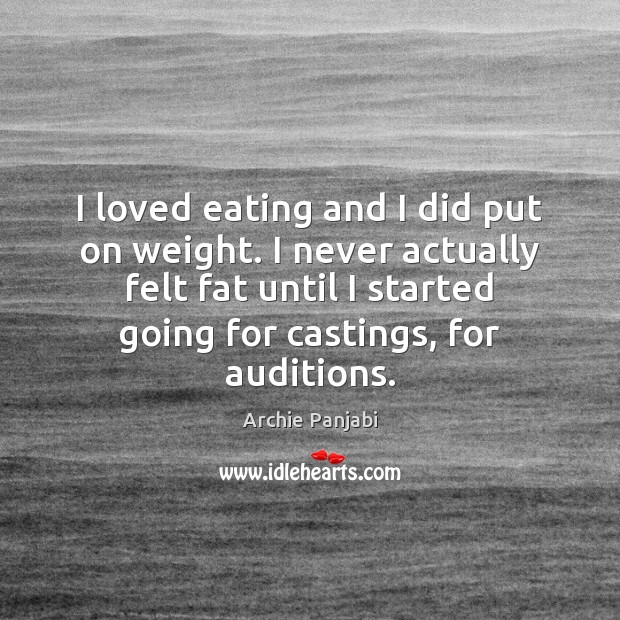 I loved eating and I did put on weight. I never actually Archie Panjabi Picture Quote