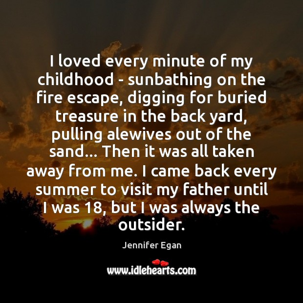 I loved every minute of my childhood – sunbathing on the fire Jennifer Egan Picture Quote