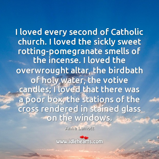 I loved every second of Catholic church. I loved the sickly sweet Image