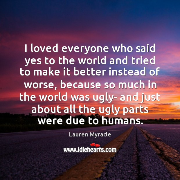 I loved everyone who said yes to the world and tried to Lauren Myracle Picture Quote