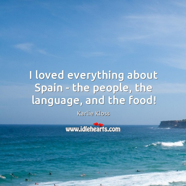 I loved everything about Spain – the people, the language, and the food! Karlie Kloss Picture Quote