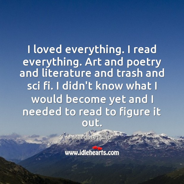 I loved everything. I read everything. Art and poetry and literature and Image