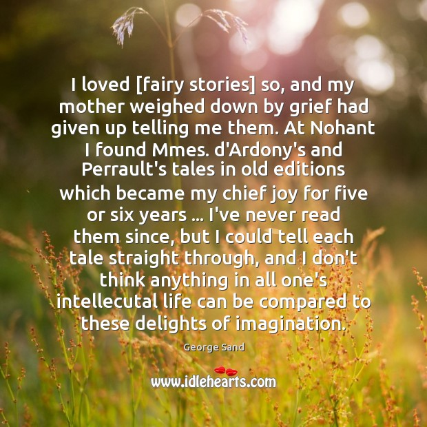 I loved [fairy stories] so, and my mother weighed down by grief George Sand Picture Quote