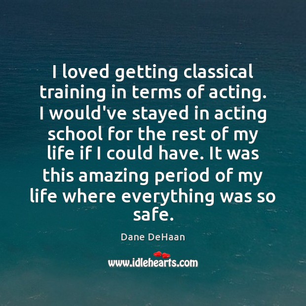 I loved getting classical training in terms of acting. I would've stayed Image