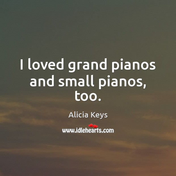 I loved grand pianos and small pianos, too. Alicia Keys Picture Quote