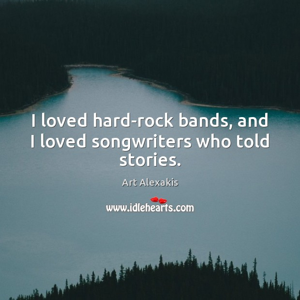 Image, I loved hard-rock bands, and I loved songwriters who told stories.