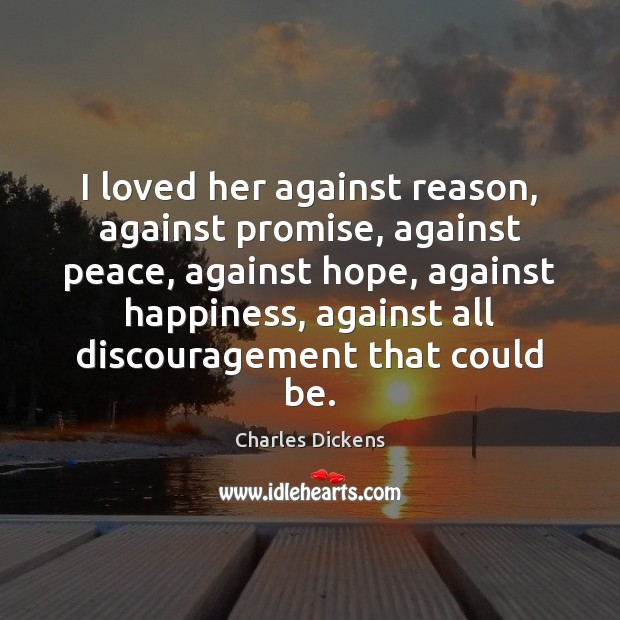 I loved her against reason, against promise, against peace, against hope, against Charles Dickens Picture Quote