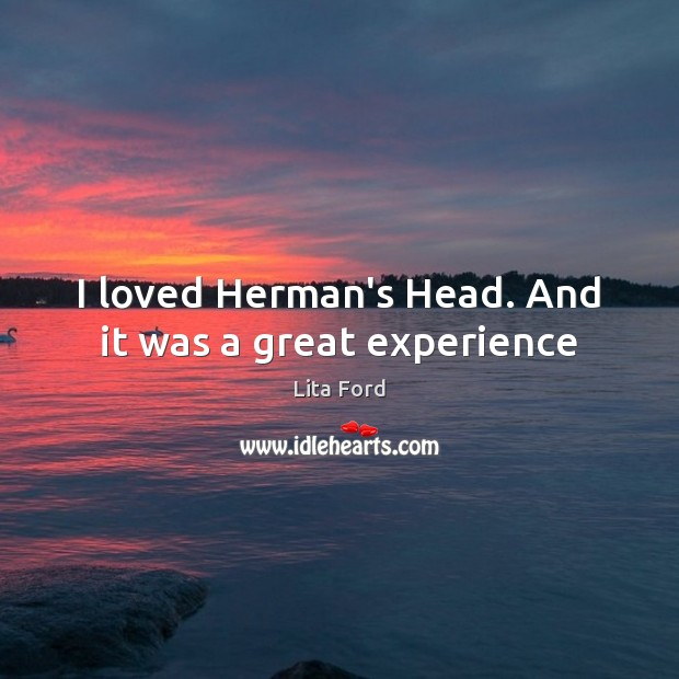 I loved Herman's Head. And it was a great experience Lita Ford Picture Quote