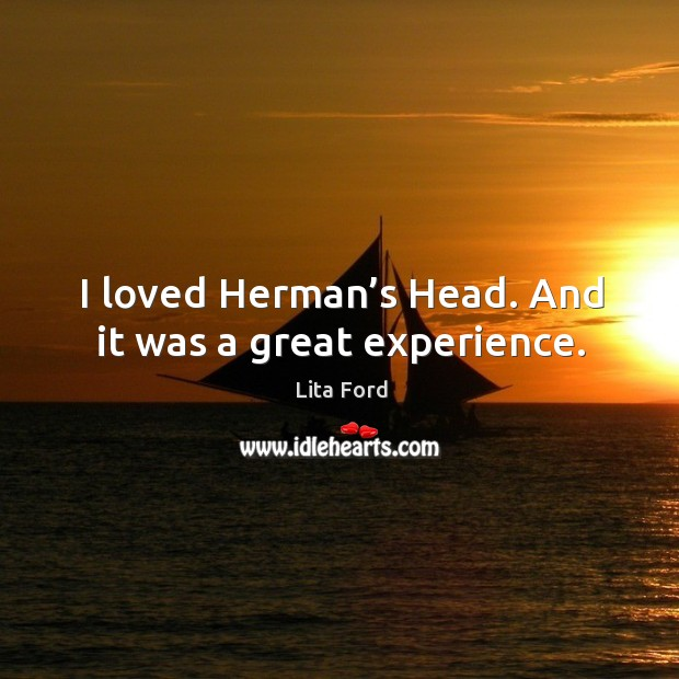 I loved herman's head. And it was a great experience. Lita Ford Picture Quote