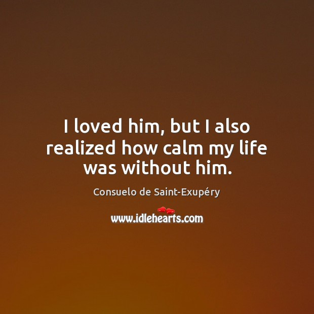 I loved him, but I also realized how calm my life was without him. Image
