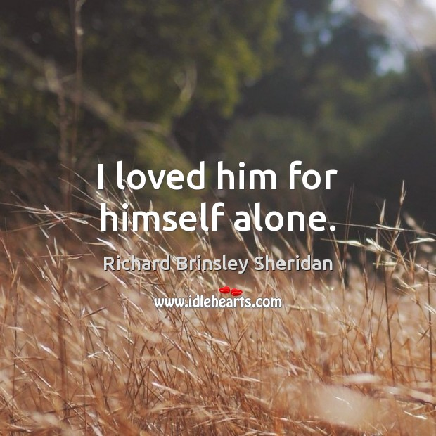 I loved him for himself alone. Richard Brinsley Sheridan Picture Quote
