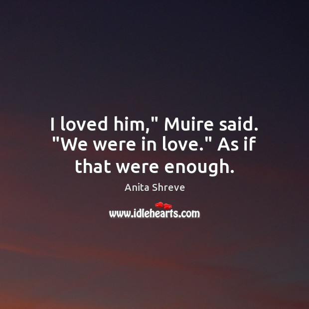 "Image, I loved him,"" Muire said. ""We were in love."" As if that were enough."