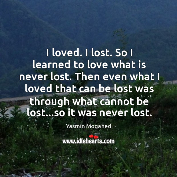 Image, I loved. I lost. So I learned to love what is never