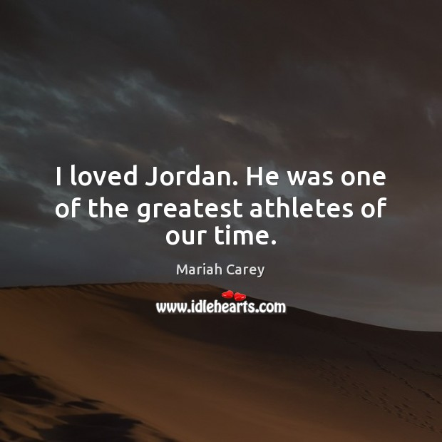 I loved Jordan. He was one of the greatest athletes of our time. Picture Quotes Image