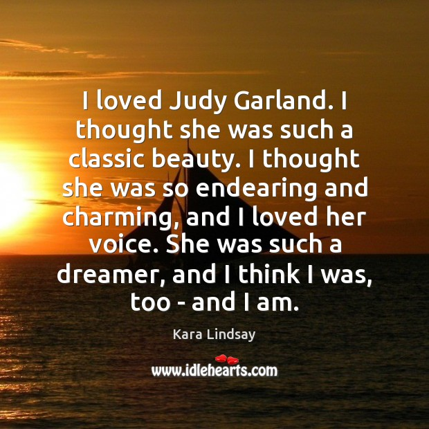 Image, I loved Judy Garland. I thought she was such a classic beauty.