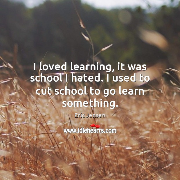 Image, I loved learning, it was school I hated. I used to cut school to go learn something.