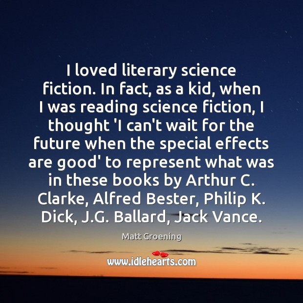 I loved literary science fiction. In fact, as a kid, when I Matt Groening Picture Quote