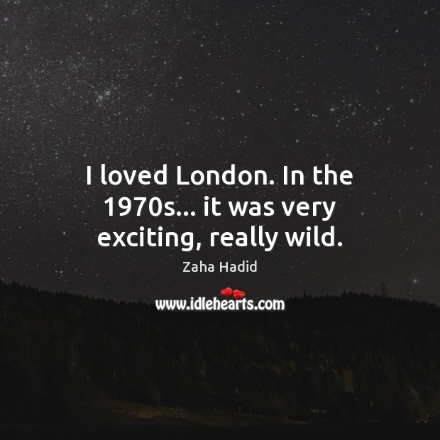 I loved London. In the 1970s… it was very exciting, really wild. Zaha Hadid Picture Quote
