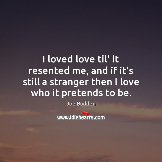 I loved love til' it resented me, and if it's still a Image