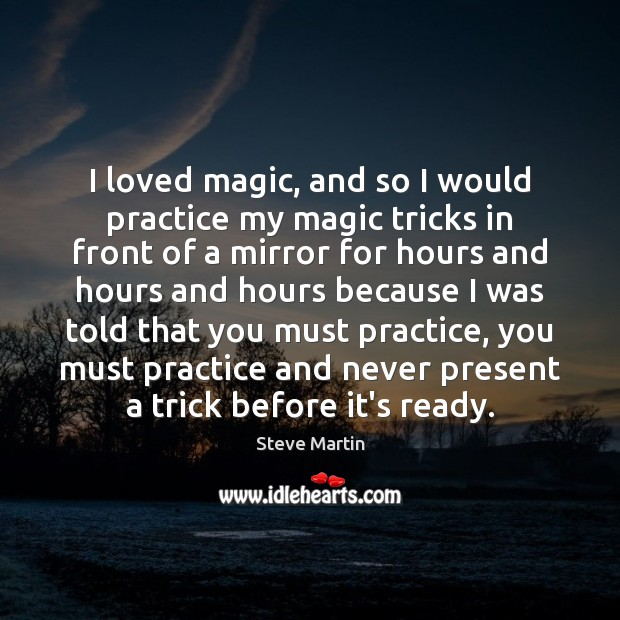 I loved magic, and so I would practice my magic tricks in Steve Martin Picture Quote