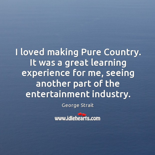 I loved making pure country. It was a great learning experience for me, seeing another part of the entertainment industry. Image