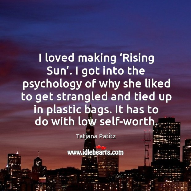 I loved making 'rising sun'. I got into the psychology of why she liked to get Image