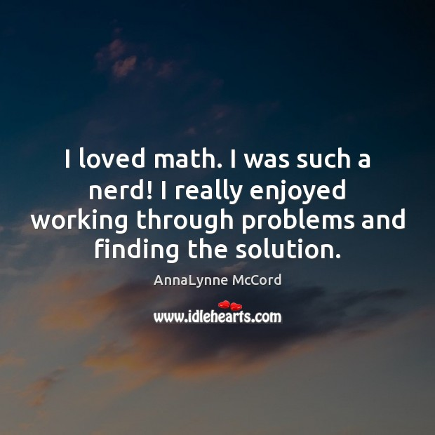 Image, I loved math. I was such a nerd! I really enjoyed working