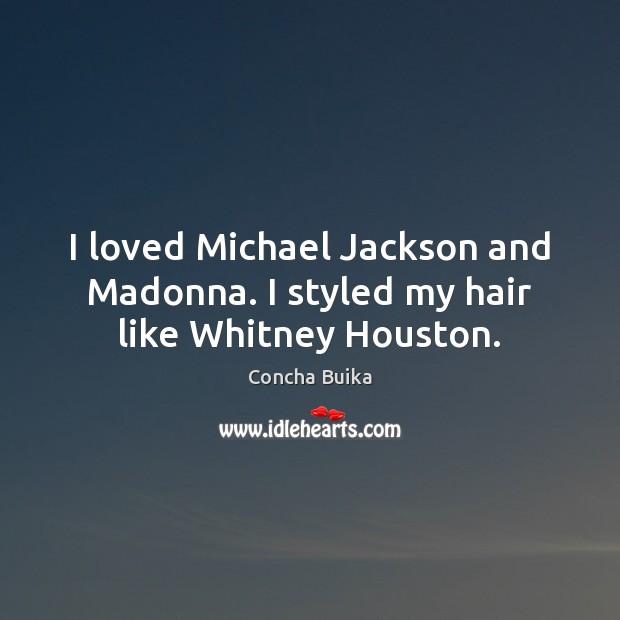 I loved Michael Jackson and Madonna. I styled my hair like Whitney Houston. Image