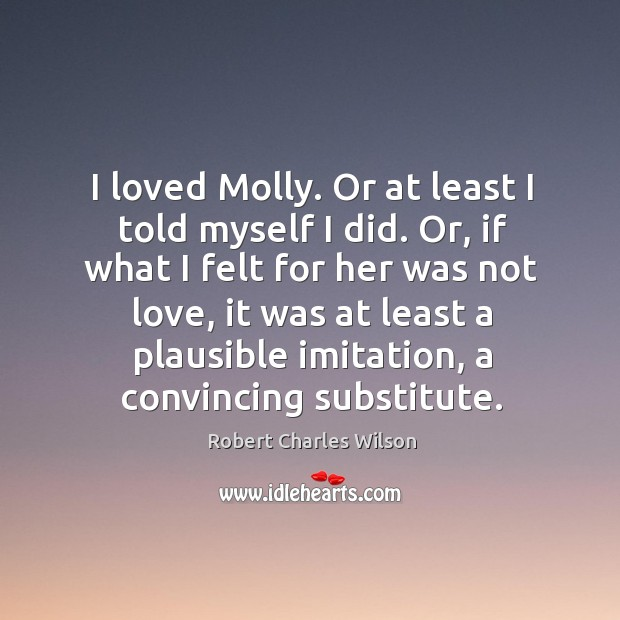 I loved Molly. Or at least I told myself I did. Or, Robert Charles Wilson Picture Quote