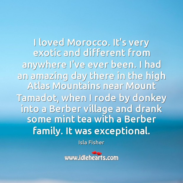 Image, I loved Morocco. It's very exotic and different from anywhere I've ever